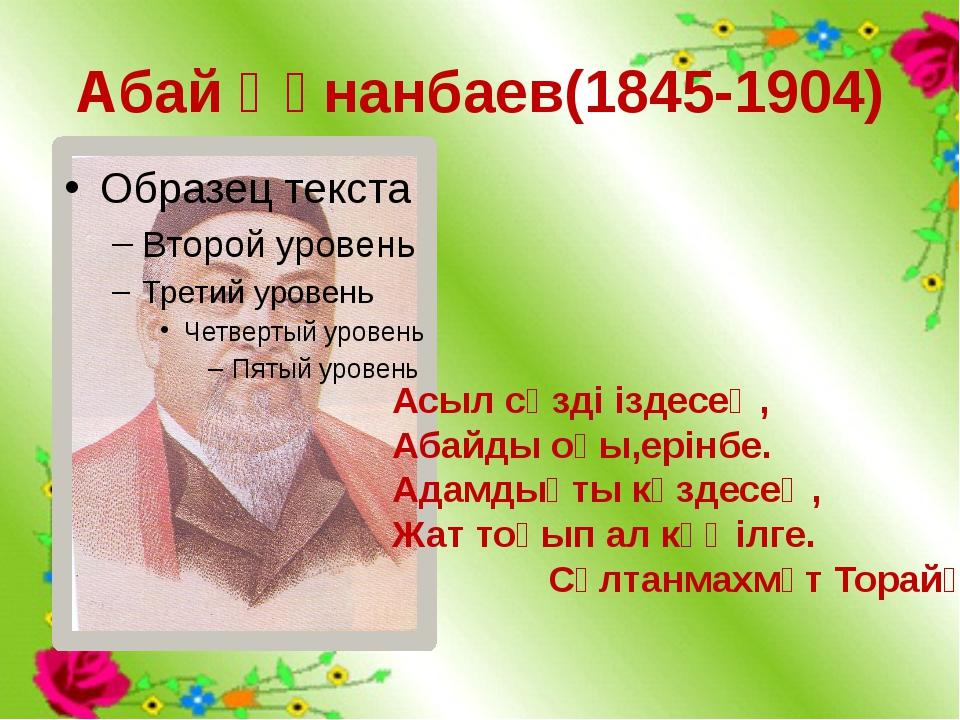 Абай Құнанбаев(1845-1904) Асыл сөзді іздесең, Абайды оқы,ерінбе. Адамдықты кө...