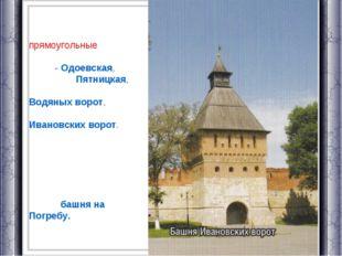 Въездные ворота имеют четыре прямоугольные в плане проездные башни: с юга - О