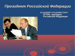 Президент Российской Федерации ВЛАДИМИР ВЛАДИМИРОВИЧ ПУТИН- президент Российс