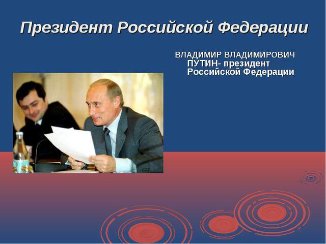 Президент Российской Федерации ВЛАДИМИР ВЛАДИМИРОВИЧ ПУТИН- президент Российс...