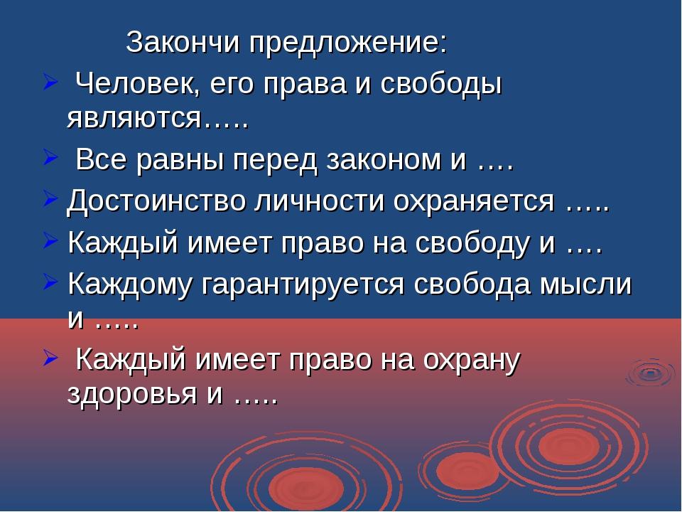 Закончи предложение: Человек, его права и свободы являются….. Все равны пере...