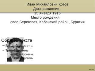 Иван Михайлович Котов Дата рождения 15 января 1915 Место рождения село Бере