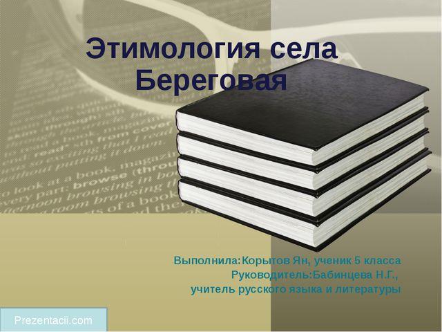 Этимология села Береговая Выполнила:Корытов Ян, ученик 5 класса Руководитель:...