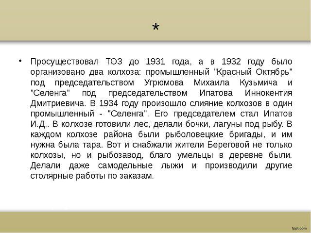 * Просуществовал ТОЗ до 1931 года, а в 1932 году было организовано два колхоз...