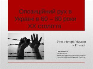 Опозиційний рух в Україні в 60 – 80 роки ХХ століття Урок з історії України в