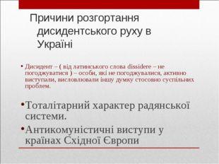 Причини розгортання дисидентського руху в Україні Дисидент – ( від латинськог