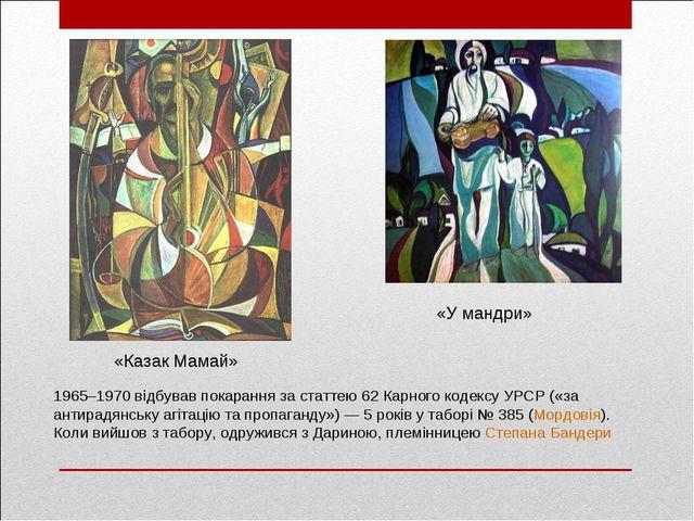 «Казак Мамай» «У мандри» 1965–1970 відбував покарання за статтею 62 Карного к...
