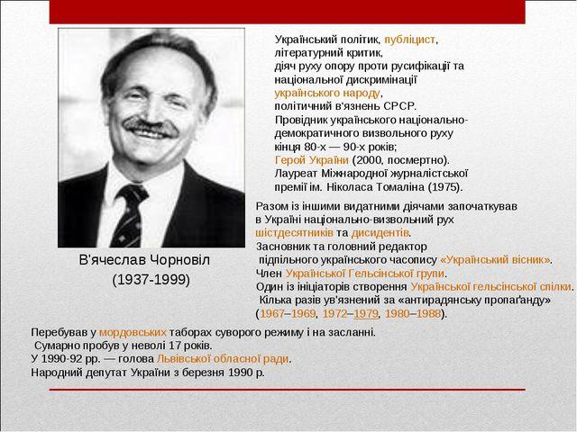 В'ячеслав Чорновіл Український політик,публіцист, літературний критик, діяч...