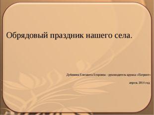 Обрядовый праздник нашего села. Дубинина Елизавета Егоровна – руководитель кр