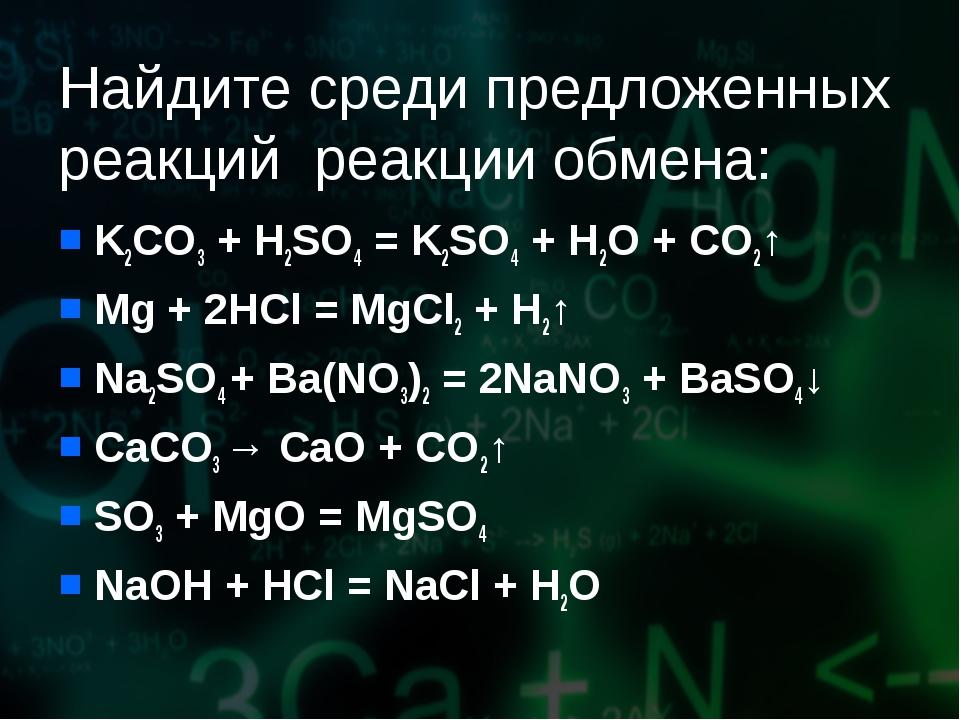 Найдите среди предложенных реакций реакции обмена: K2CO3 + H2SO4 = K2SO4 + H2...