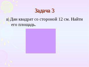 Задача 3 а) Дан квадрат со стороной 12 см. Найти его площадь.