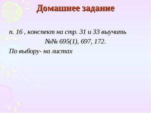 Домашнее задание п. 16 , конспект на стр. 31 и 33 выучить №№ 695(1), 697, 172