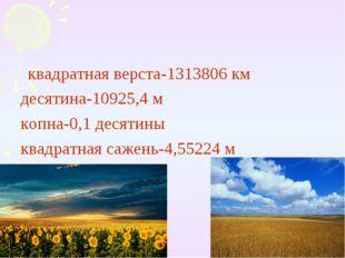 квадратная верста-1313806 км десятина-10925,4 м копна-0,1 десятины квадратна