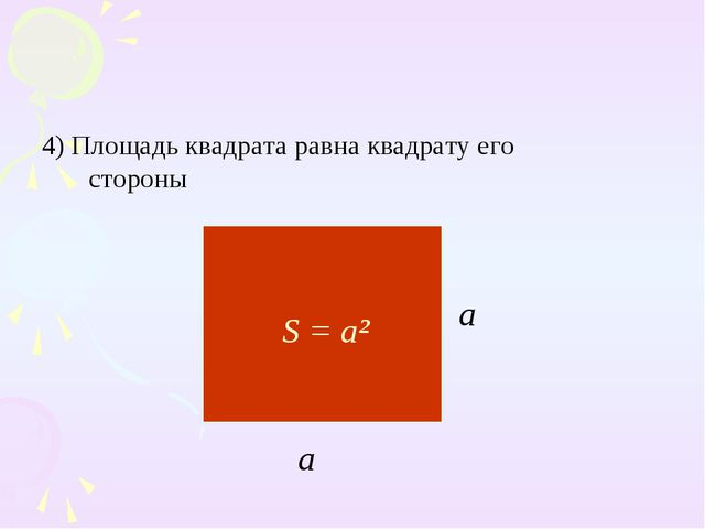 4) Площадь квадрата равна квадрату его стороны S = a² a a