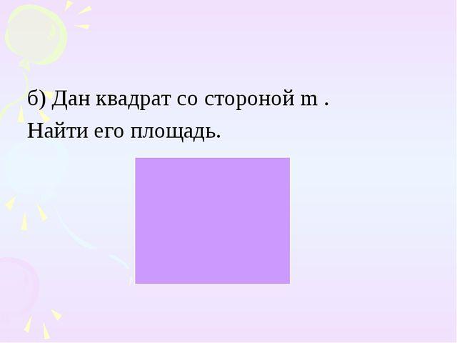 б) Дан квадрат со стороной m . Найти его площадь.