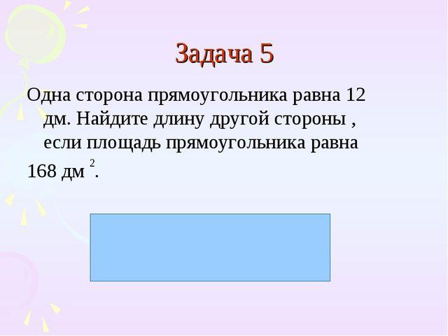 Задача 5 Одна сторона прямоугольника равна 12 дм. Найдите длину другой сторон...