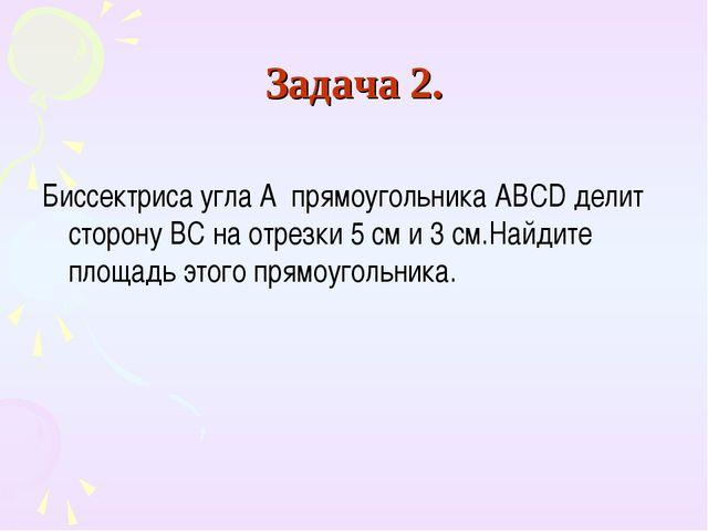 Задача 2. Биссектриса угла А прямоугольника ABCD делит сторону BC на отрезки...