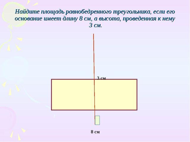 Найдите площадь равнобедренного треугольника, если его основание имеет длину...