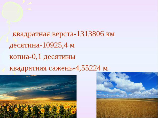 квадратная верста-1313806 км десятина-10925,4 м копна-0,1 десятины квадратна...