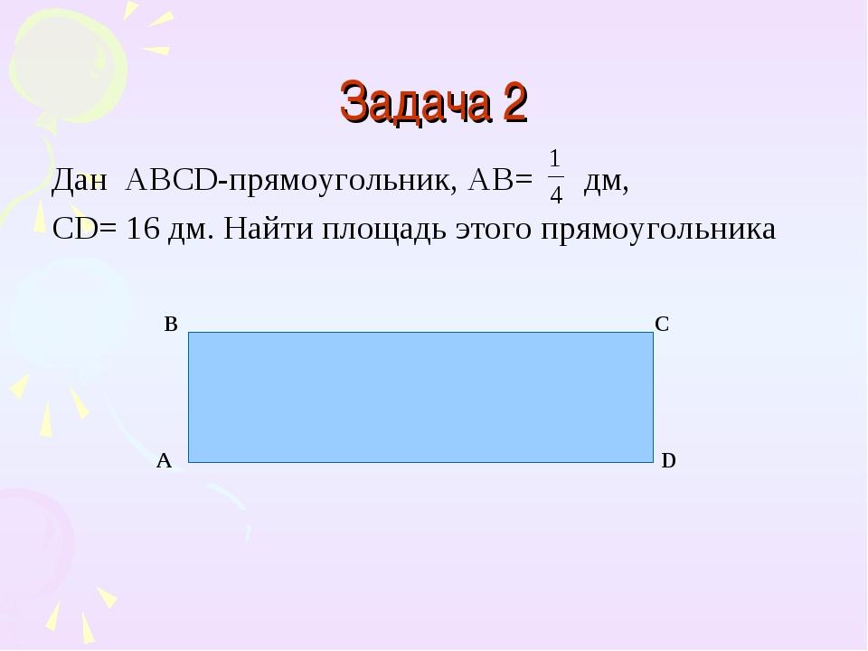 Задача 2 Дан ABCD-прямоугольник, AB= дм, CD= 16 дм. Найти площадь этого прямо...