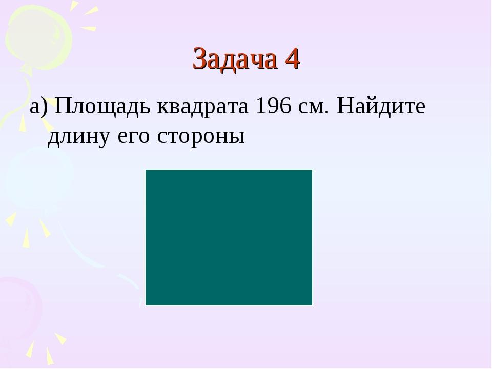 Задача 4 а) Площадь квадрата 196 см. Найдите длину его стороны