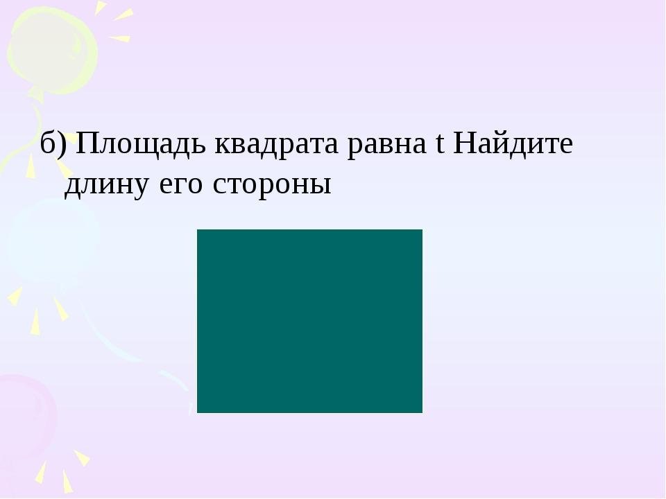 б) Площадь квадрата равна t Найдите длину его стороны