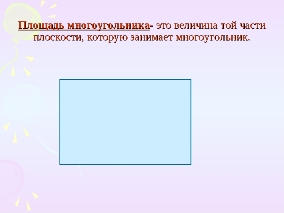 Площадь многоугольника- это величина той части плоскости, которую занимает мн...