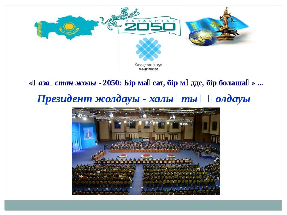Президент жолдауы - халықтың қолдауы «Қазақстан жолы - 2050: Бір мақсат, бір...