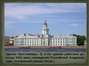 Здание Кунсткамеры. В этом здании работали до конца XVIII века учреждения Рос