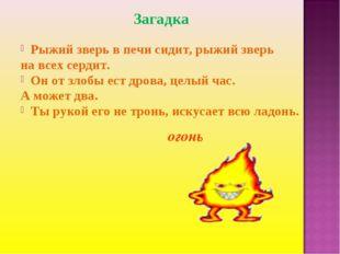 Загадка Рыжий зверь в печи сидит, рыжий зверь на всех сердит. Он от злобы ест