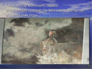 Къырымтатар халкънынъ садыкъ огълу, атешин курешчи озь халкънынъ азатлыгъы ог