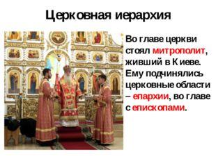 Церковная иерархия Во главе церкви стоял митрополит, живший в Киеве. Ему подч