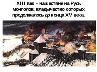 XIII век – нашествие на Русь монголов, владычество которых продолжалось до ко