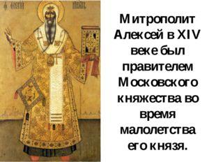 Митрополит Алексей в XIV веке был правителем Московского княжества во время м