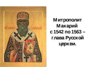 Митрополит Макарий с 1542 по 1563 – глава Русской церкви.
