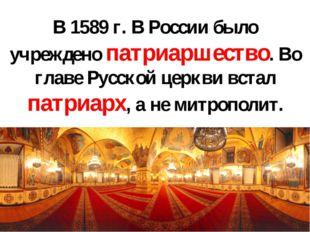 В 1589 г. В России было учреждено патриаршество. Во главе Русской церкви вста