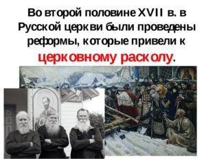 Во второй половине XVII в. в Русской церкви были проведены реформы, которые п