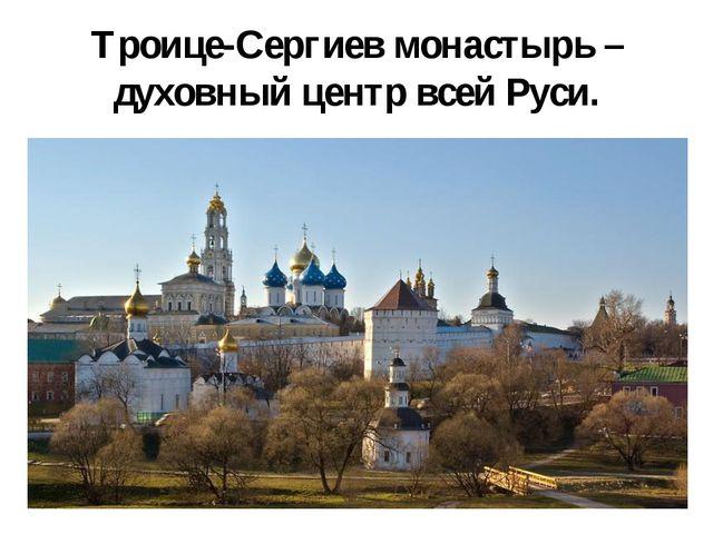 Троице-Сергиев монастырь – духовный центр всей Руси.