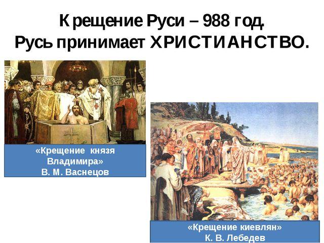 Крещение Руси – 988 год. Русь принимает ХРИСТИАНСТВО. «Крещение князя Владими...