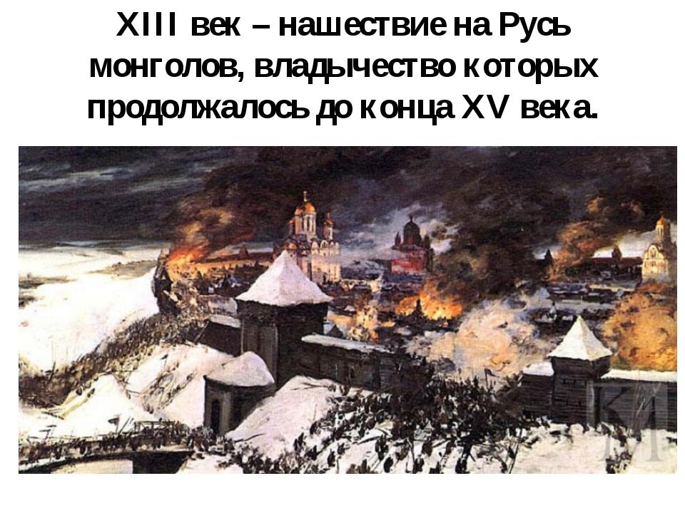 XIII век – нашествие на Русь монголов, владычество которых продолжалось до ко...