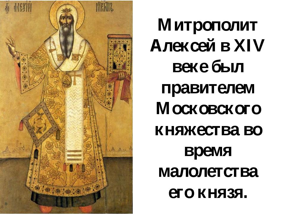 Митрополит Алексей в XIV веке был правителем Московского княжества во время м...