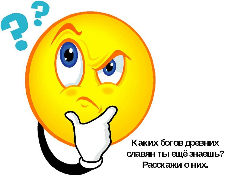 Каких богов древних славян ты ещё знаешь? Расскажи о них.