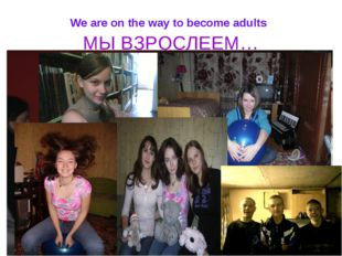 We are on the way to become adults МЫ ВЗРОСЛЕЕМ…