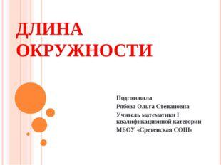 ДЛИНА ОКРУЖНОСТИ Подготовила Рябова Ольга Степановна Учитель математики I ква