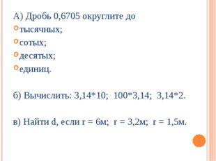 А) Дробь 0,6705 округлите до тысячных; сотых; десятых; единиц. б) Вычислить: