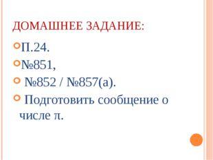 ДОМАШНЕЕ ЗАДАНИЕ: П.24. №851, №852 / №857(а). Подготовить сообщение о числе π.
