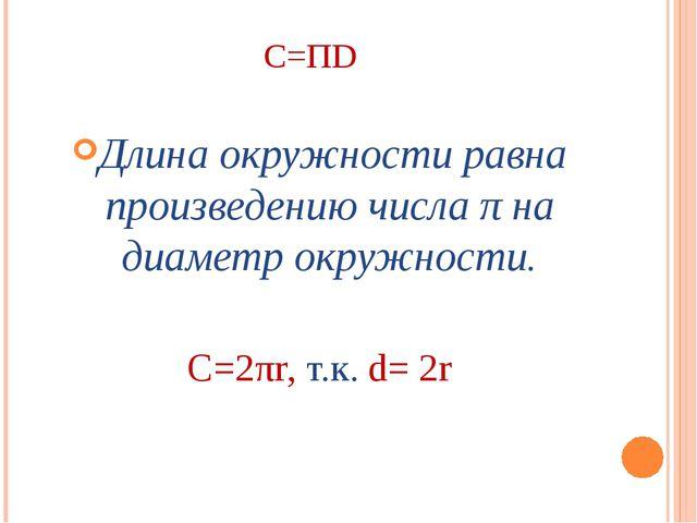 C=ΠD Длина окружности равна произведению числа π на диаметр окружности. C=2πr...