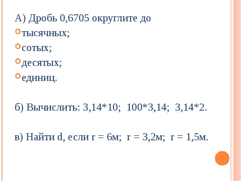 А) Дробь 0,6705 округлите до тысячных; сотых; десятых; единиц. б) Вычислить:...