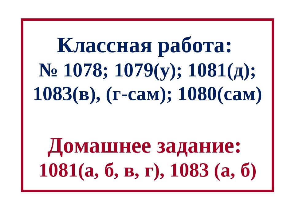 Классная работа: № 1078; 1079(у); 1081(д); 1083(в), (г-сам); 1080(сам) Домашн...