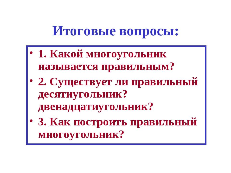 Итоговые вопросы: 1. Какой многоугольник называется правильным? 2. Существует...